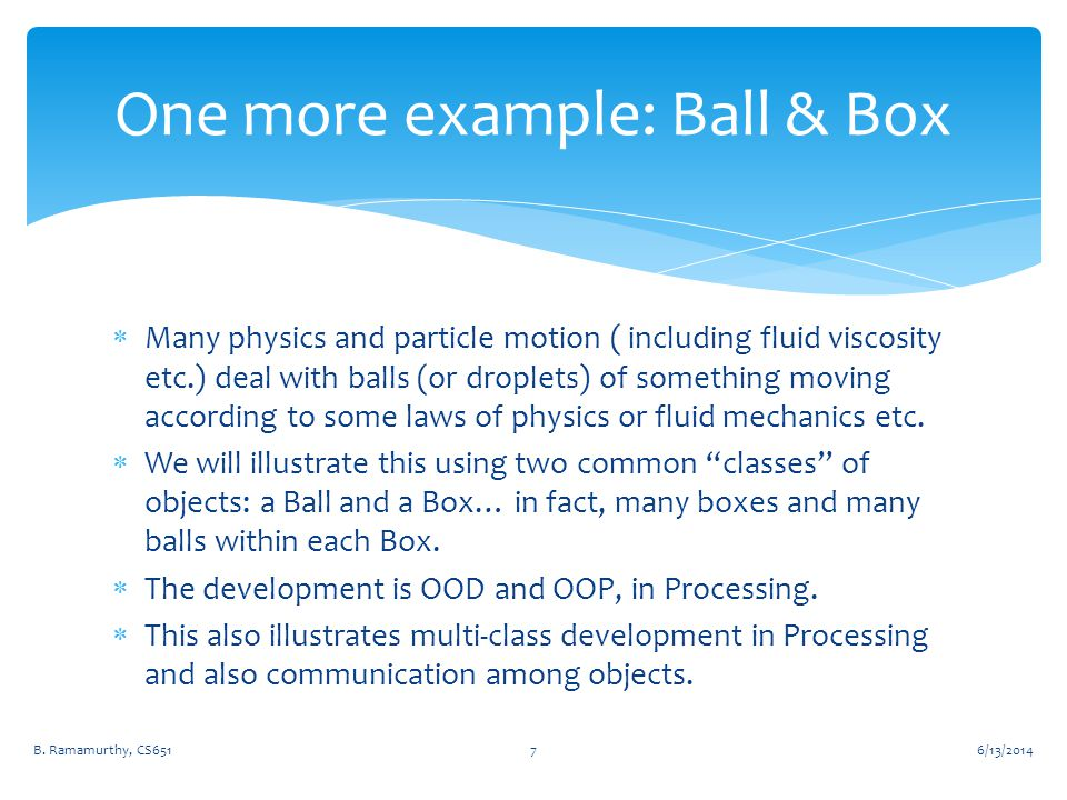  Many physics and particle motion ( including fluid viscosity etc.) deal with balls (or droplets) of something moving according to some laws of physics or fluid mechanics etc.