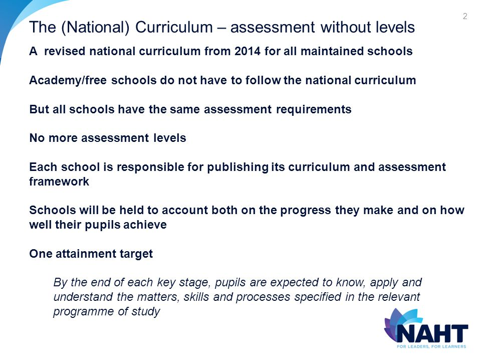 The (National) Curriculum – assessment without levels 2 A revised national curriculum from 2014 for all maintained schools Academy/free schools do not have to follow the national curriculum But all schools have the same assessment requirements No more assessment levels Each school is responsible for publishing its curriculum and assessment framework Schools will be held to account both on the progress they make and on how well their pupils achieve One attainment target By the end of each key stage, pupils are expected to know, apply and understand the matters, skills and processes specified in the relevant programme of study
