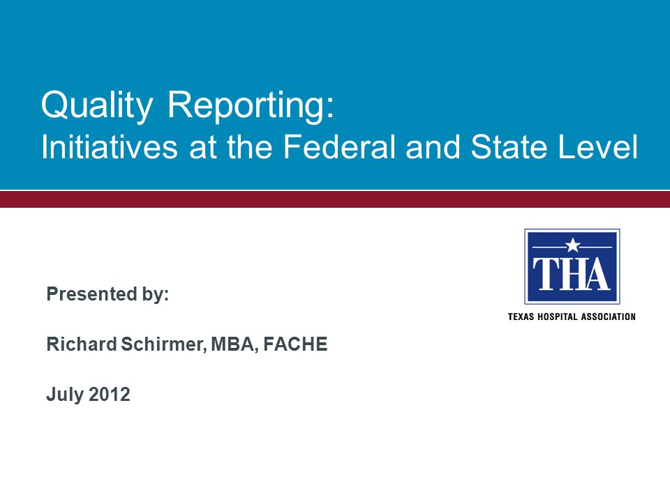 Presented by: Richard Schirmer, MBA, FACHE July 2012 Quality Reporting: Initiatives at the Federal and State Level
