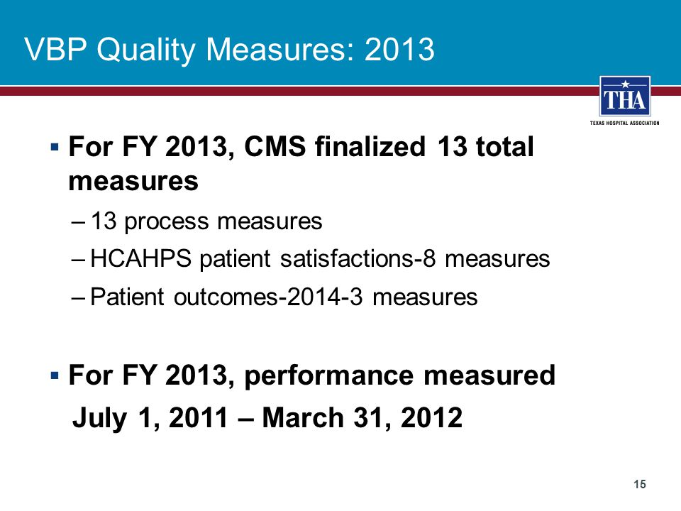 VBP Quality Measures: 2013  For FY 2013, CMS finalized 13 total measures –13 process measures –HCAHPS patient satisfactions-8 measures –Patient outcomes-2014-3 measures  For FY 2013, performance measured July 1, 2011 – March 31, 2012 15