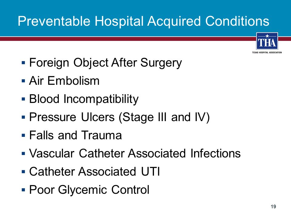 Preventable Hospital Acquired Conditions  Foreign Object After Surgery  Air Embolism  Blood Incompatibility  Pressure Ulcers (Stage III and IV)  Falls and Trauma  Vascular Catheter Associated Infections  Catheter Associated UTI  Poor Glycemic Control 19