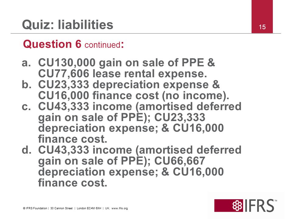 15 Quiz: liabilities Question 6 continued : a.CU130,000 gain on sale of PPE & CU77,606 lease rental expense.