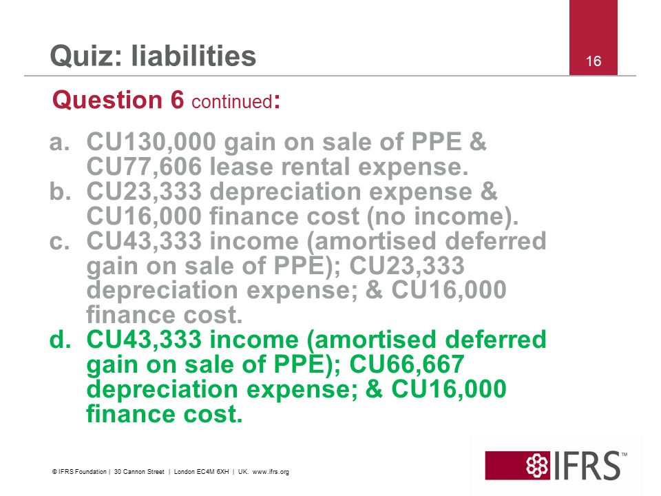 16 Quiz: liabilities Question 6 continued : a.CU130,000 gain on sale of PPE & CU77,606 lease rental expense.