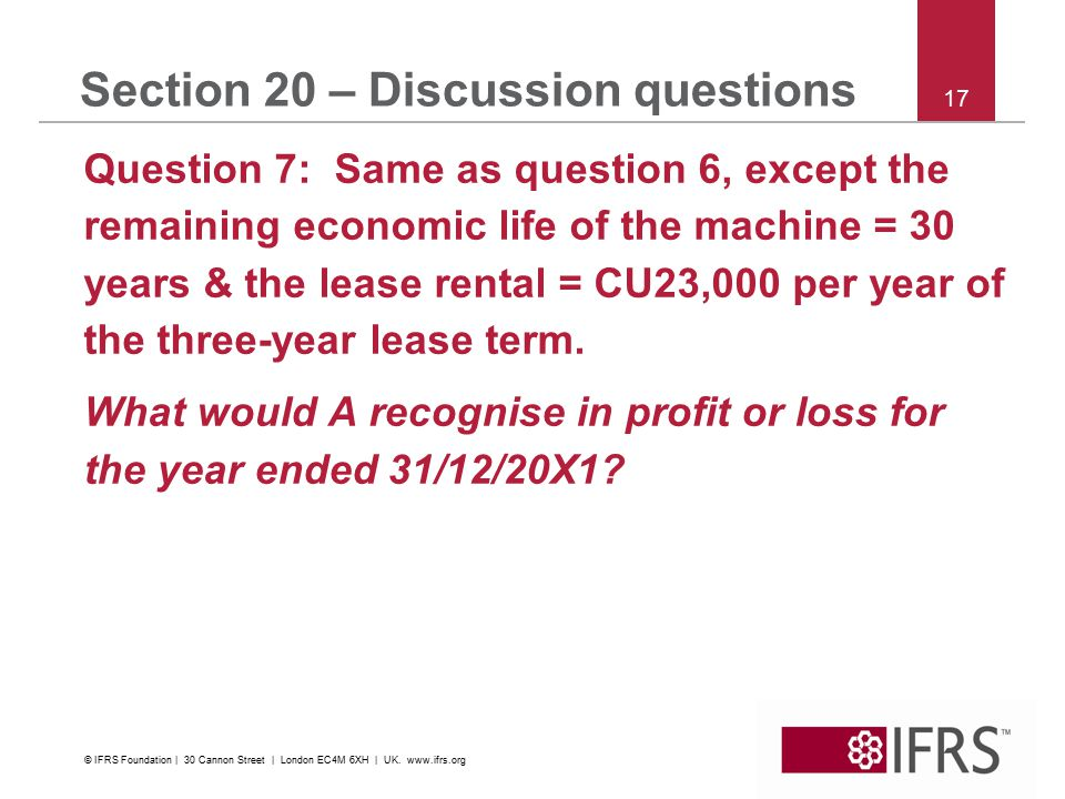 17 Section 20 – Discussion questions Question 7: Same as question 6, except the remaining economic life of the machine = 30 years & the lease rental = CU23,000 per year of the three ‑ year lease term.