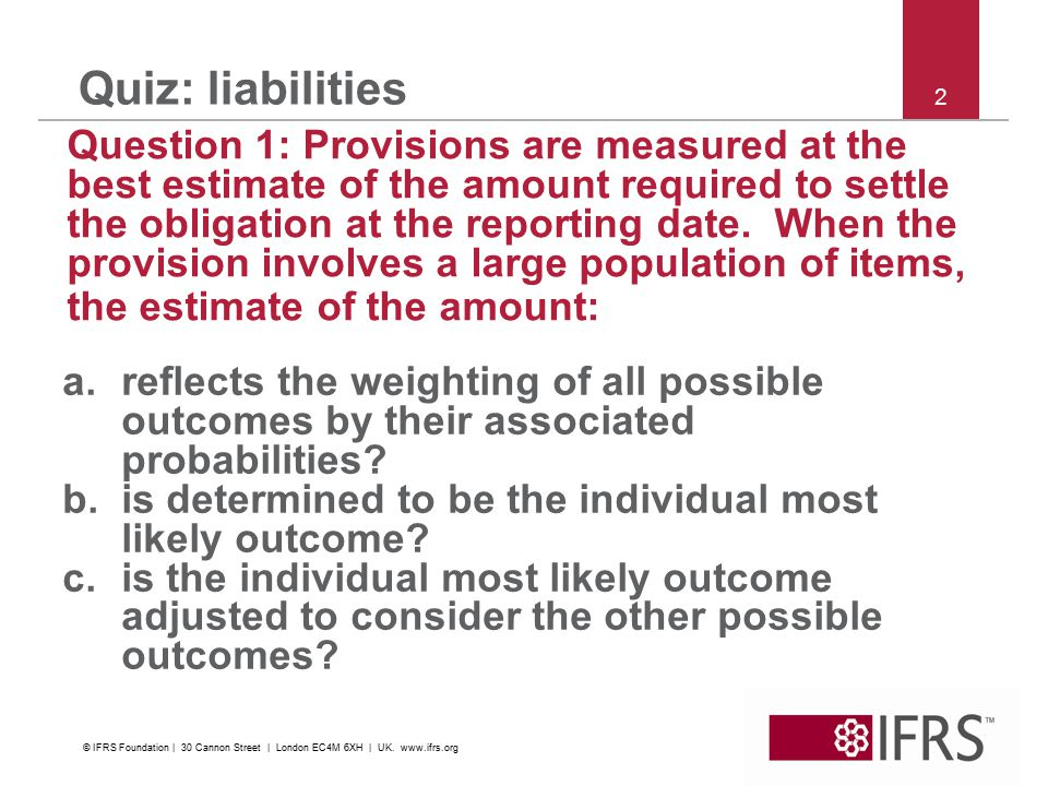 2 Quiz: liabilities Question 1: Provisions are measured at the best estimate of the amount required to settle the obligation at the reporting date.