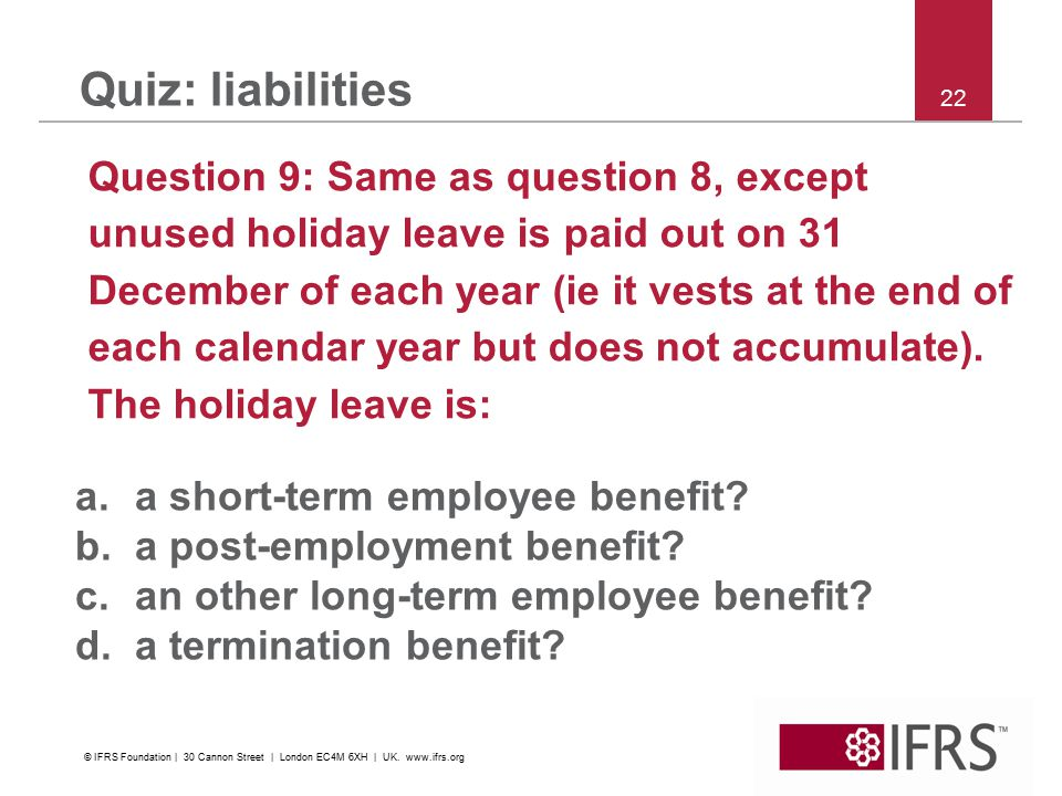 22 Quiz: liabilities Question 9: Same as question 8, except unused holiday leave is paid out on 31 December of each year (ie it vests at the end of each calendar year but does not accumulate).