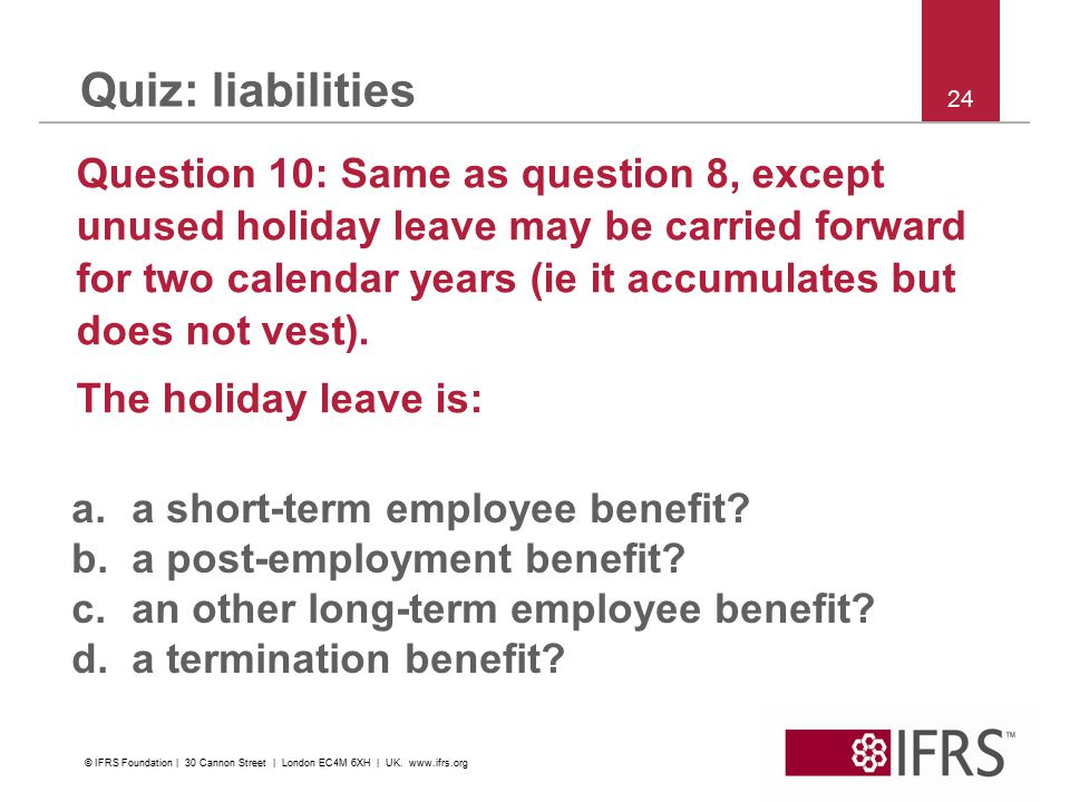 24 Quiz: liabilities Question 10: Same as question 8, except unused holiday leave may be carried forward for two calendar years (ie it accumulates but does not vest).