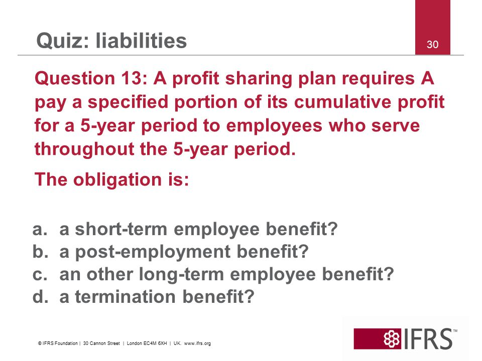 30 Quiz: liabilities Question 13: A profit sharing plan requires A pay a specified portion of its cumulative profit for a 5-year period to employees who serve throughout the 5-year period.