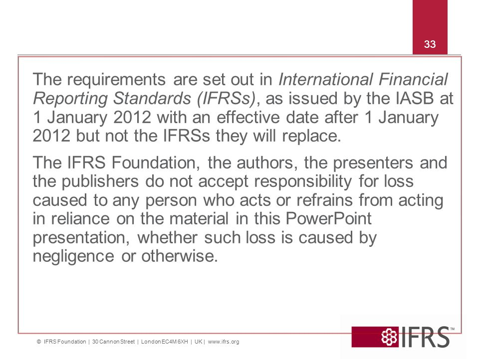 © IFRS Foundation | 30 Cannon Street | London EC4M 6XH | UK | www.ifrs.org 33 The requirements are set out in International Financial Reporting Standards (IFRSs), as issued by the IASB at 1 January 2012 with an effective date after 1 January 2012 but not the IFRSs they will replace.