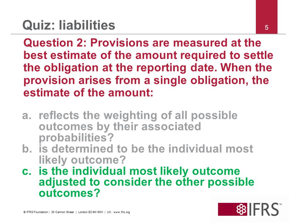 5 Quiz: liabilities Question 2: Provisions are measured at the best estimate of the amount required to settle the obligation at the reporting date.