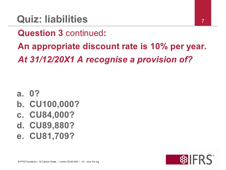 7 Quiz: liabilities Question 3 continued: An appropriate discount rate is 10% per year.