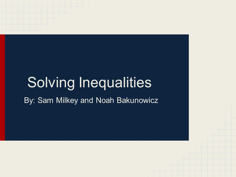 Solving Inequalities By: Sam Milkey and Noah Bakunowicz
