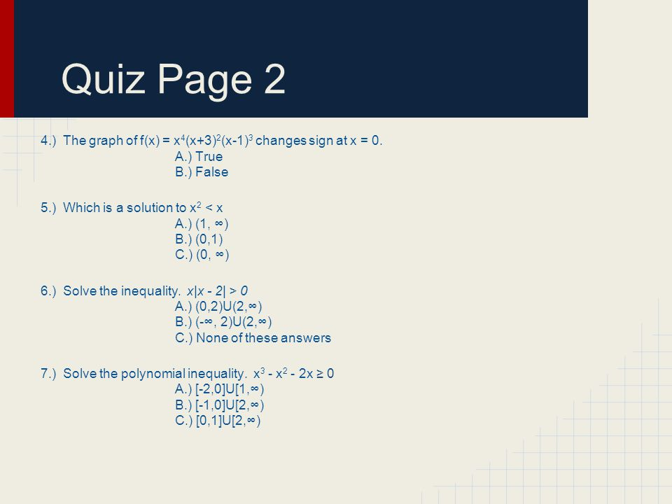 Quiz Page 2 4.) The graph of f(x) = x 4 (x+3) 2 (x-1) 3 changes sign at x = 0.