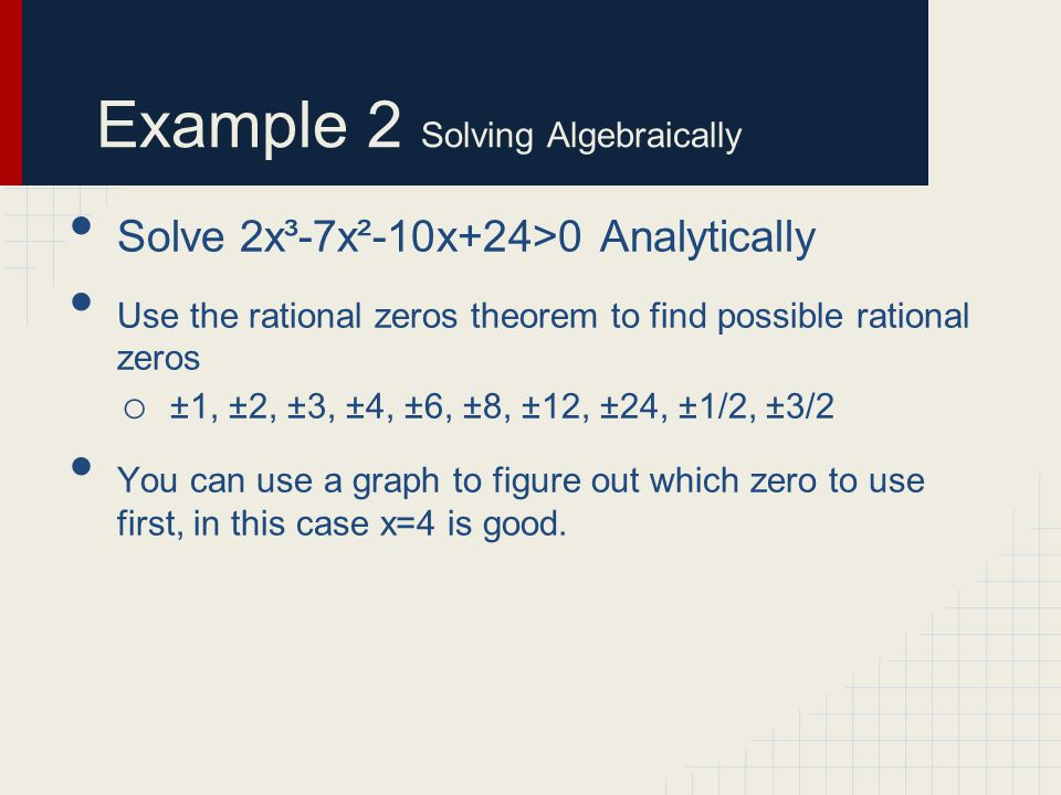 Example 2 Solving Algebraically Solve 2x³-7x²-10x+24>0 Analytically Use the rational zeros theorem to find possible rational zeros o ±1, ±2, ±3, ±4, ±6, ±8, ±12, ±24, ±1/2, ±3/2 You can use a graph to figure out which zero to use first, in this case x=4 is good.