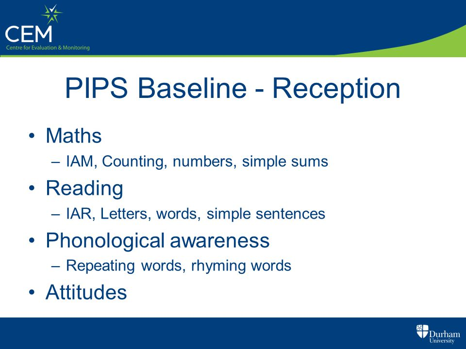 PIPS Baseline - Reception Maths –IAM, Counting, numbers, simple sums Reading –IAR, Letters, words, simple sentences Phonological awareness –Repeating words, rhyming words Attitudes