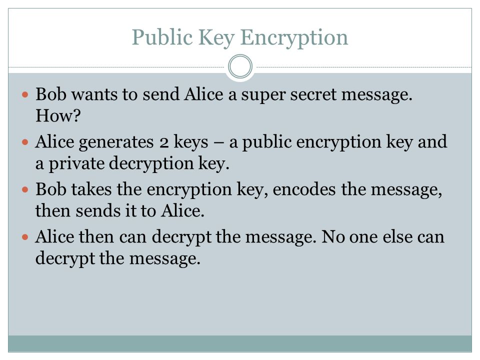 Public Key Encryption Bob wants to send Alice a super secret message.