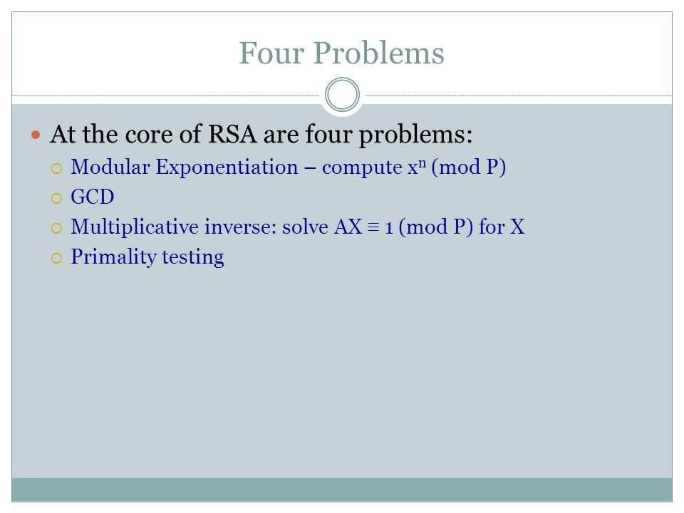 Four Problems At the core of RSA are four problems:  Modular Exponentiation – compute x n (mod P)  GCD  Multiplicative inverse: solve AX ≡ 1 (mod P) for X  Primality testing