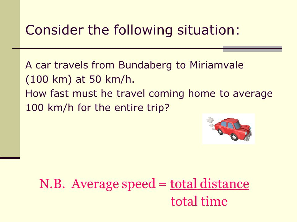 Consider the following situation: A car travels from Bundaberg to Miriamvale (100 km) at 50 km/h.