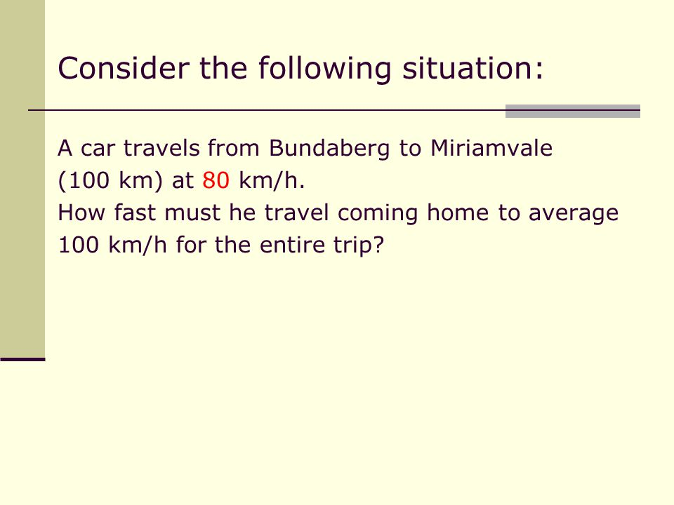 Consider the following situation: A car travels from Bundaberg to Miriamvale (100 km) at 80 km/h.