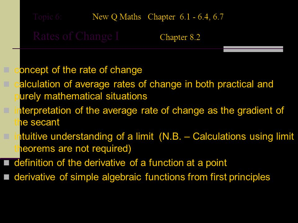 Topic 6:New Q Maths Chapter 6.1 - 6.4, 6.7 Rates of Change I Chapter 8.2 concept of the rate of change calculation of average rates of change in both practical and purely mathematical situations interpretation of the average rate of change as the gradient of the secant intuitive understanding of a limit (N.B.