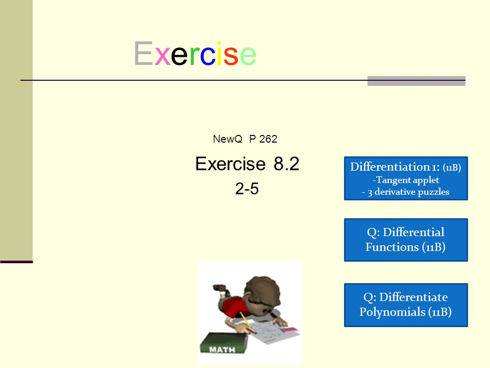 Exercise NewQ P 262 Exercise 8.2 2-5 Q: Differential Functions (11B) Q: Differentiate Polynomials (11B) Differentiation 1: (11B) -Tangent appletTangent applet - 3 derivative puzzles 3 derivative puzzles
