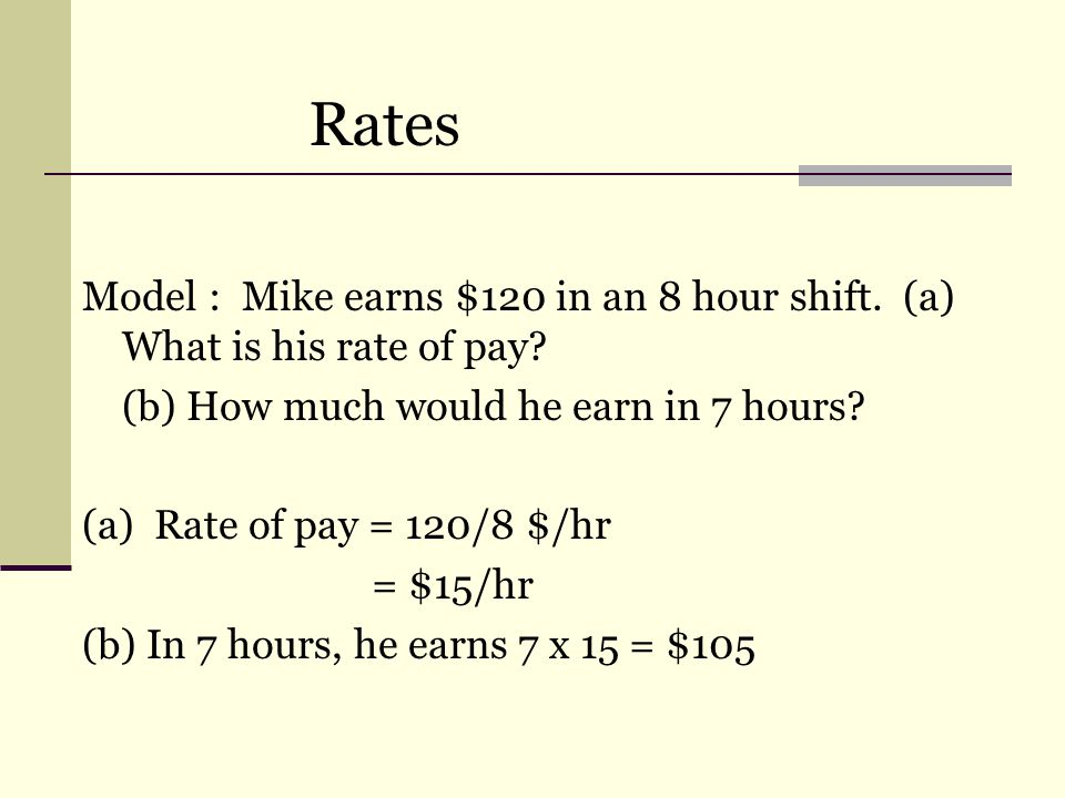 Rates Model : Mike earns $120 in an 8 hour shift. (a) What is his rate of pay.