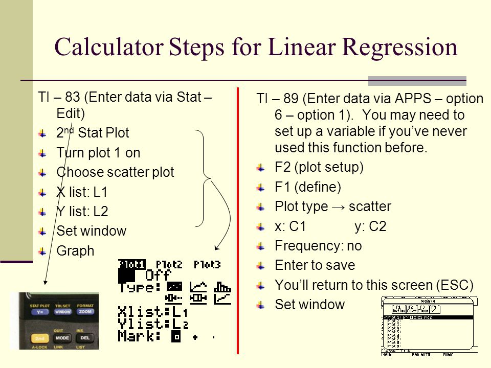 Calculator Steps for Linear Regression TI – 83 (Enter data via Stat – Edit) 2 nd Stat Plot Turn plot 1 on Choose scatter plot X list: L1 Y list: L2 Set window Graph TI – 89 (Enter data via APPS – option 6 – option 1).