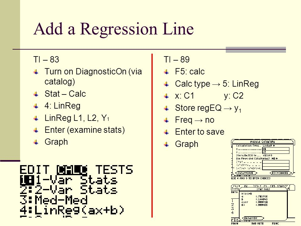 Add a Regression Line TI – 83 Turn on DiagnosticOn (via catalog) Stat – Calc 4: LinReg LinReg L1, L2, Y 1 Enter (examine stats) Graph TI – 89 F5: calc Calc type → 5: LinReg x: C1y: C2 Store regEQ → y 1 Freq → no Enter to save Graph