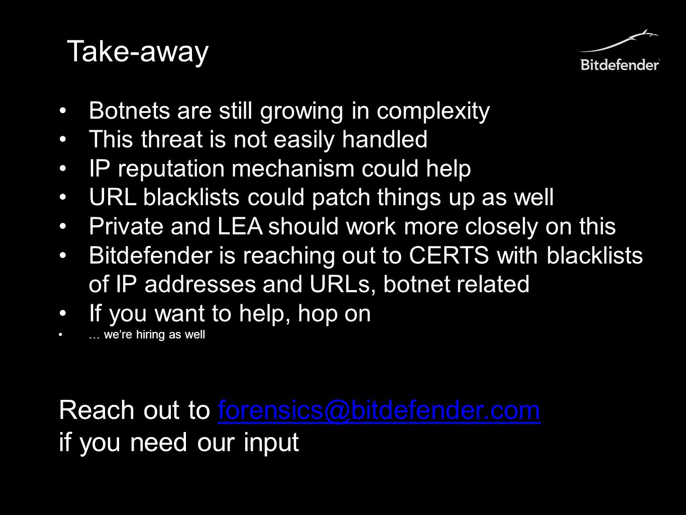 Take-away Botnets are still growing in complexity This threat is not easily handled IP reputation mechanism could help URL blacklists could patch things up as well Private and LEA should work more closely on this Bitdefender is reaching out to CERTS with blacklists of IP addresses and URLs, botnet related If you want to help, hop on … we're hiring as well Reach out to forensics@bitdefender.comforensics@bitdefender.com if you need our input