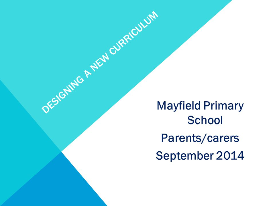 DESIGNING A NEW CURRICULUM Mayfield Primary School Parents/carers September 2014
