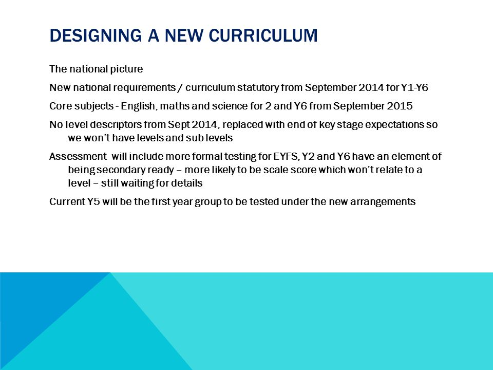 DESIGNING A NEW CURRICULUM The national picture New national requirements / curriculum statutory from September 2014 for Y1-Y6 Core subjects - English, maths and science for 2 and Y6 from September 2015 No level descriptors from Sept 2014, replaced with end of key stage expectations so we won't have levels and sub levels Assessment will include more formal testing for EYFS, Y2 and Y6 have an element of being secondary ready – more likely to be scale score which won't relate to a level – still waiting for details Current Y5 will be the first year group to be tested under the new arrangements