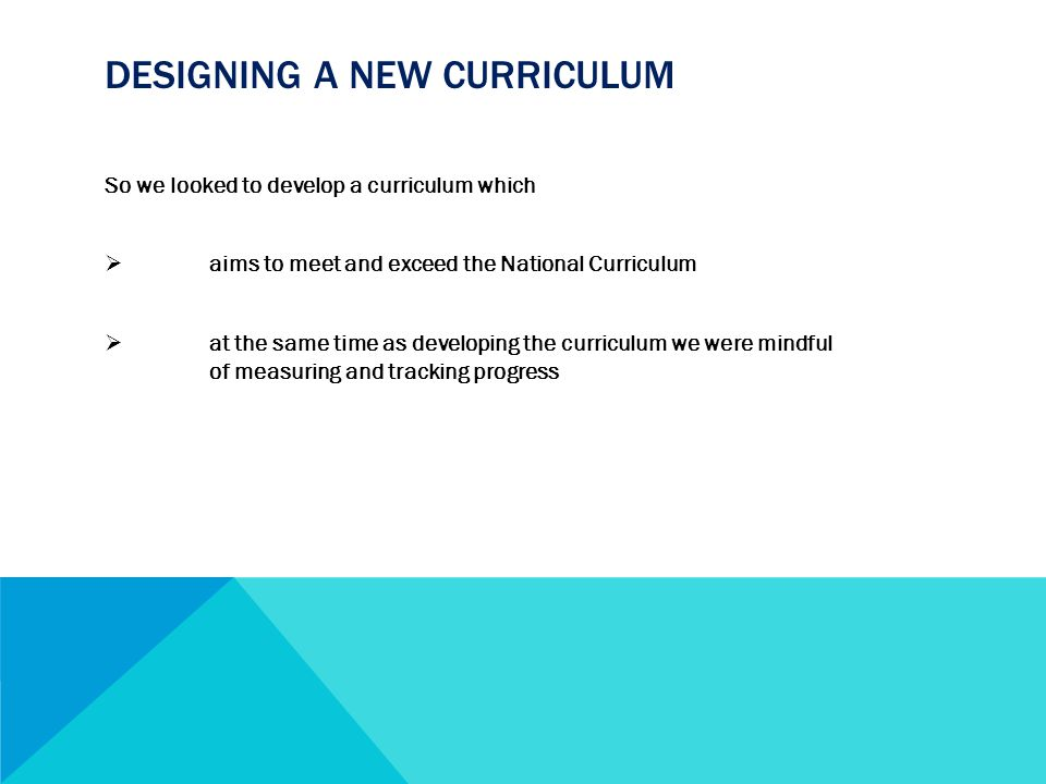 DESIGNING A NEW CURRICULUM So we looked to develop a curriculum which  aims to meet and exceed the National Curriculum  at the same time as developing the curriculum we were mindful of measuring and tracking progress
