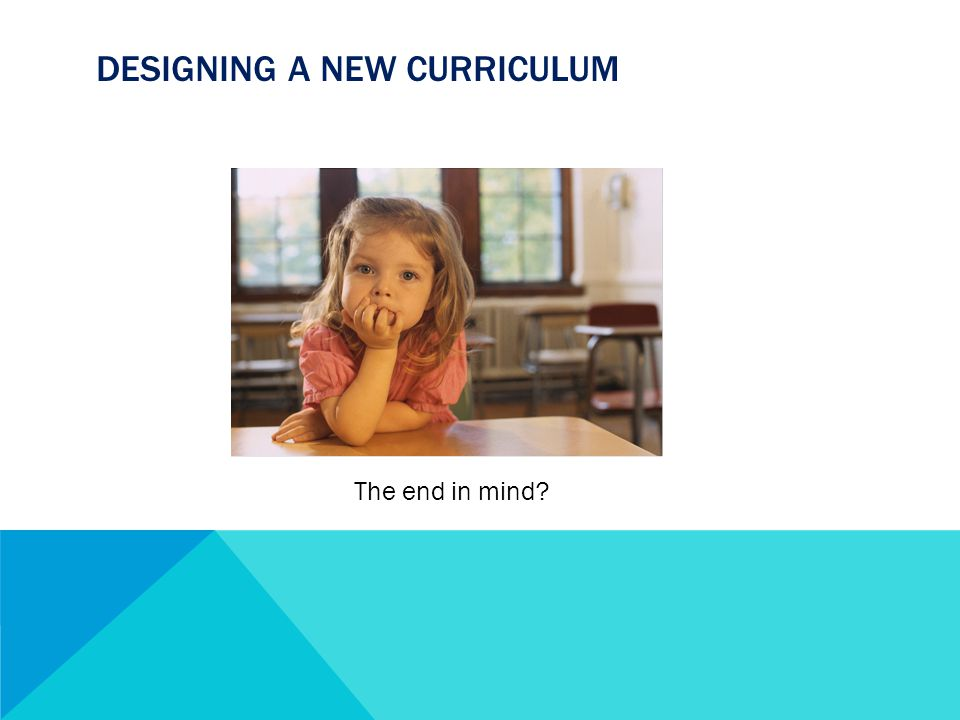 DESIGNING A NEW CURRICULUM The end in mind
