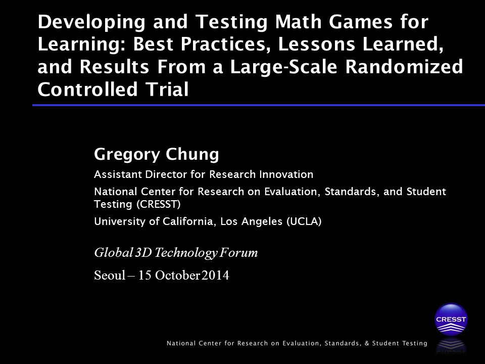 Global 3D Technology Forum Seoul – 15 October 2014 Gregory Chung Assistant Director for Research Innovation National Center for Research on Evaluation, Standards, and Student Testing (CRESST) University of California, Los Angeles (UCLA) Developing and Testing Math Games for Learning: Best Practices, Lessons Learned, and Results From a Large-Scale Randomized Controlled Trial Global 3D Technology Forum