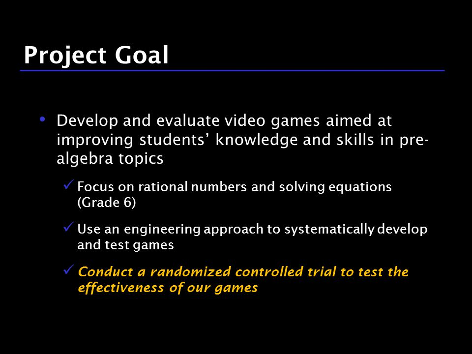 11 / 9 Project Goal Develop and evaluate video games aimed at improving students' knowledge and skills in pre- algebra topics Focus on rational numbers and solving equations (Grade 6) Use an engineering approach to systematically develop and test games Conduct a randomized controlled trial to test the effectiveness of our games