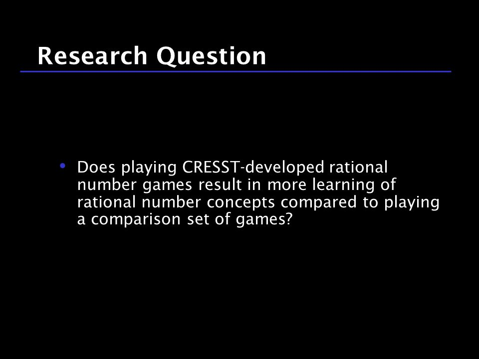 13 / 9 Research Question Does playing CRESST-developed rational number games result in more learning of rational number concepts compared to playing a comparison set of games