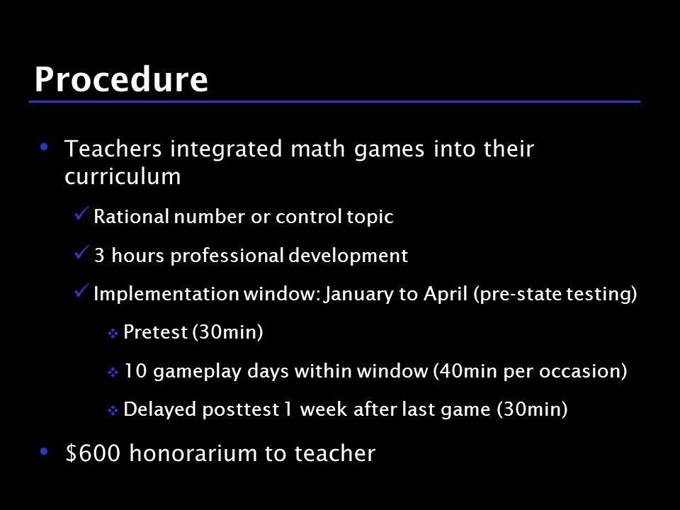 15 / 9 Procedure Teachers integrated math games into their curriculum Rational number or control topic 3 hours professional development Implementation window: January to April (pre-state testing)  Pretest (30min)  10 gameplay days within window (40min per occasion)  Delayed posttest 1 week after last game (30min) $600 honorarium to teacher