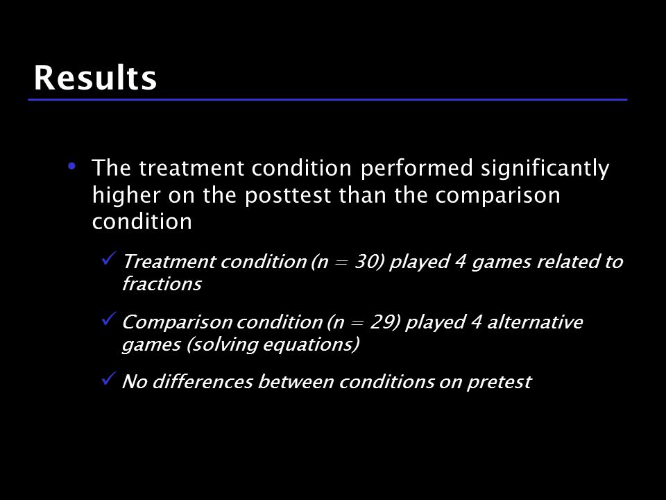 17 / 9 Results The treatment condition performed significantly higher on the posttest than the comparison condition Treatment condition (n = 30) played 4 games related to fractions Comparison condition (n = 29) played 4 alternative games (solving equations) No differences between conditions on pretest