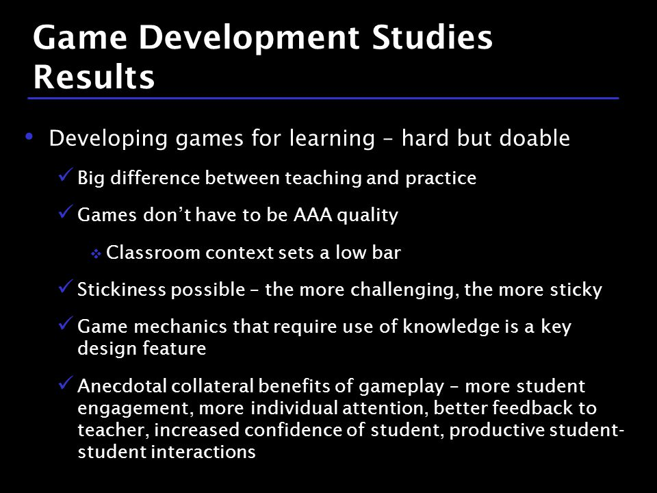 28 / 9 Game Development Studies Results Developing games for learning – hard but doable Big difference between teaching and practice Games don't have to be AAA quality  Classroom context sets a low bar Stickiness possible – the more challenging, the more sticky Game mechanics that require use of knowledge is a key design feature Anecdotal collateral benefits of gameplay – more student engagement, more individual attention, better feedback to teacher, increased confidence of student, productive student- student interactions