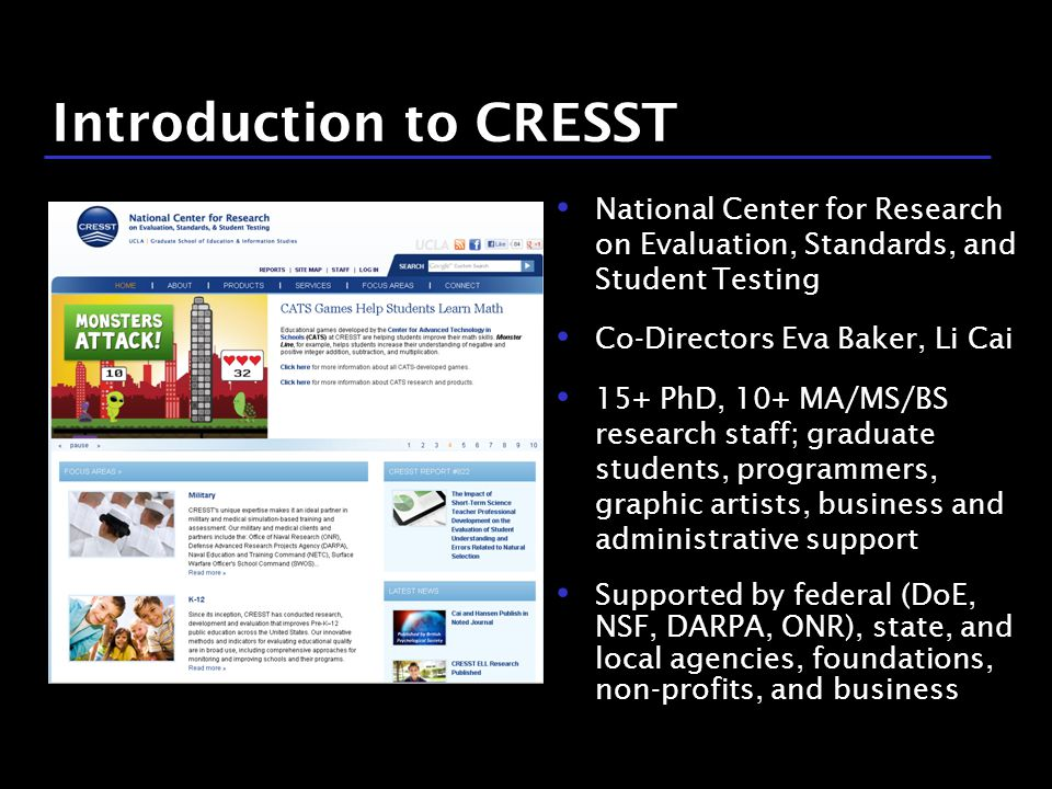 3 / 9 Introduction to CRESST National Center for Research on Evaluation, Standards, and Student Testing Co-Directors Eva Baker, Li Cai 15+ PhD, 10+ MA/MS/BS research staff; graduate students, programmers, graphic artists, business and administrative support Supported by federal (DoE, NSF, DARPA, ONR), state, and local agencies, foundations, non-profits, and business