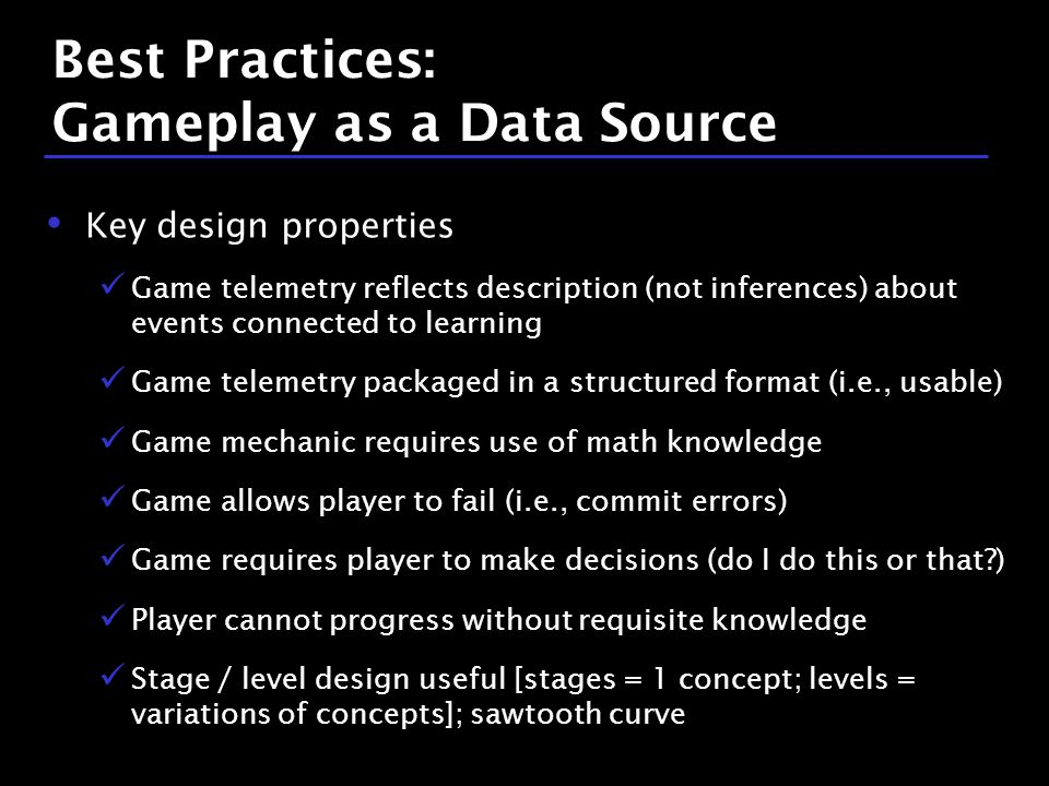 35 / 9 Best Practices: Gameplay as a Data Source Key design properties Game telemetry reflects description (not inferences) about events connected to learning Game telemetry packaged in a structured format (i.e., usable) Game mechanic requires use of math knowledge Game allows player to fail (i.e., commit errors) Game requires player to make decisions (do I do this or that ) Player cannot progress without requisite knowledge Stage / level design useful [stages = 1 concept; levels = variations of concepts]; sawtooth curve