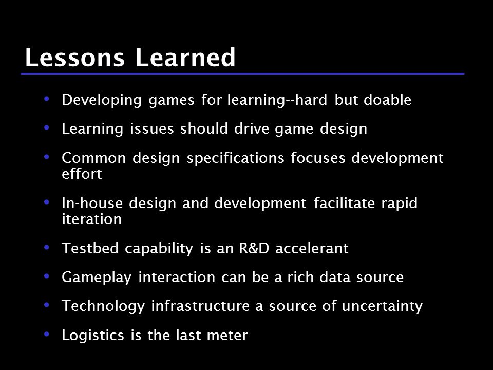 38 / 9 Lessons Learned Developing games for learning--hard but doable Learning issues should drive game design Common design specifications focuses development effort In-house design and development facilitate rapid iteration Testbed capability is an R&D accelerant Gameplay interaction can be a rich data source Technology infrastructure a source of uncertainty Logistics is the last meter