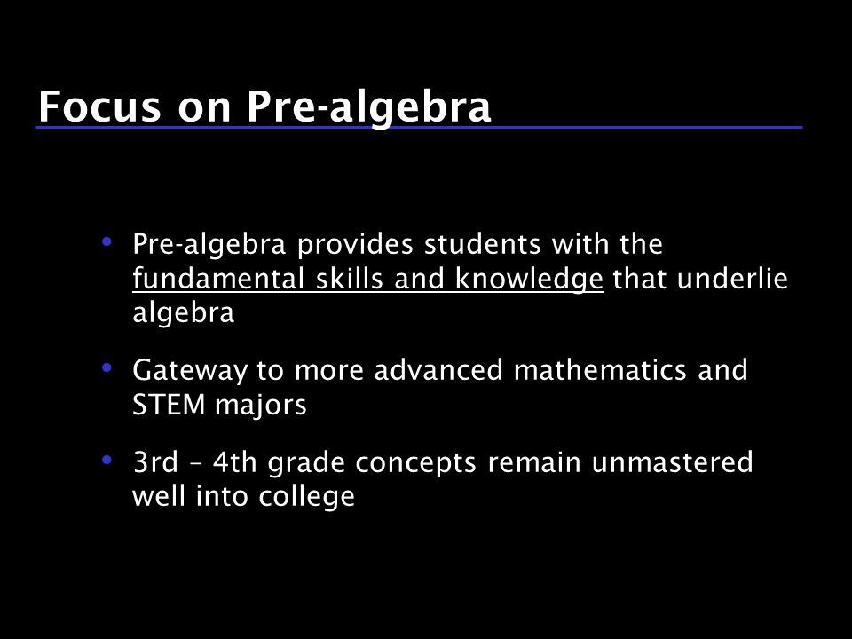 6 / 9 Focus on Pre-algebra Pre-algebra provides students with the fundamental skills and knowledge that underlie algebra Gateway to more advanced mathematics and STEM majors 3rd – 4th grade concepts remain unmastered well into college