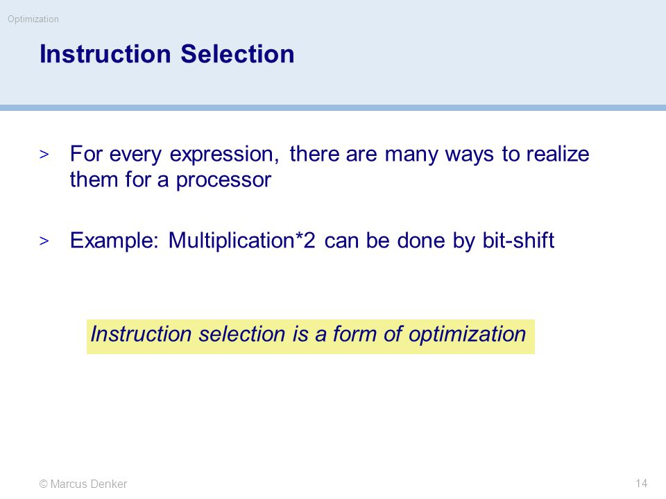 © Marcus Denker Optimization Instruction Selection  For every expression, there are many ways to realize them for a processor  Example: Multiplication*2 can be done by bit-shift Instruction selection is a form of optimization 14