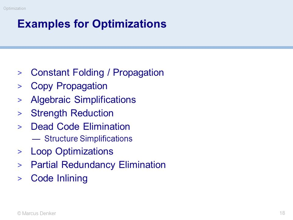 © Marcus Denker Optimization Examples for Optimizations  Constant Folding / Propagation  Copy Propagation  Algebraic Simplifications  Strength Reduction  Dead Code Elimination —Structure Simplifications  Loop Optimizations  Partial Redundancy Elimination  Code Inlining 18