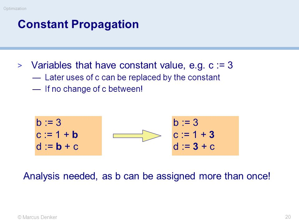 © Marcus Denker Optimization Constant Propagation  Variables that have constant value, e.g.