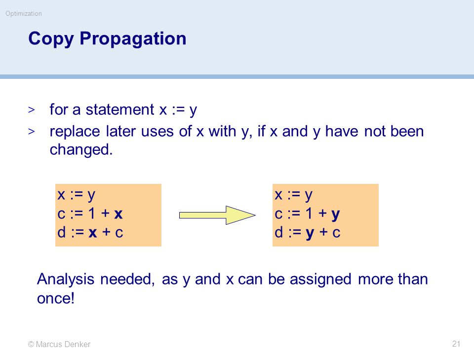 © Marcus Denker Optimization Copy Propagation  for a statement x := y  replace later uses of x with y, if x and y have not been changed.