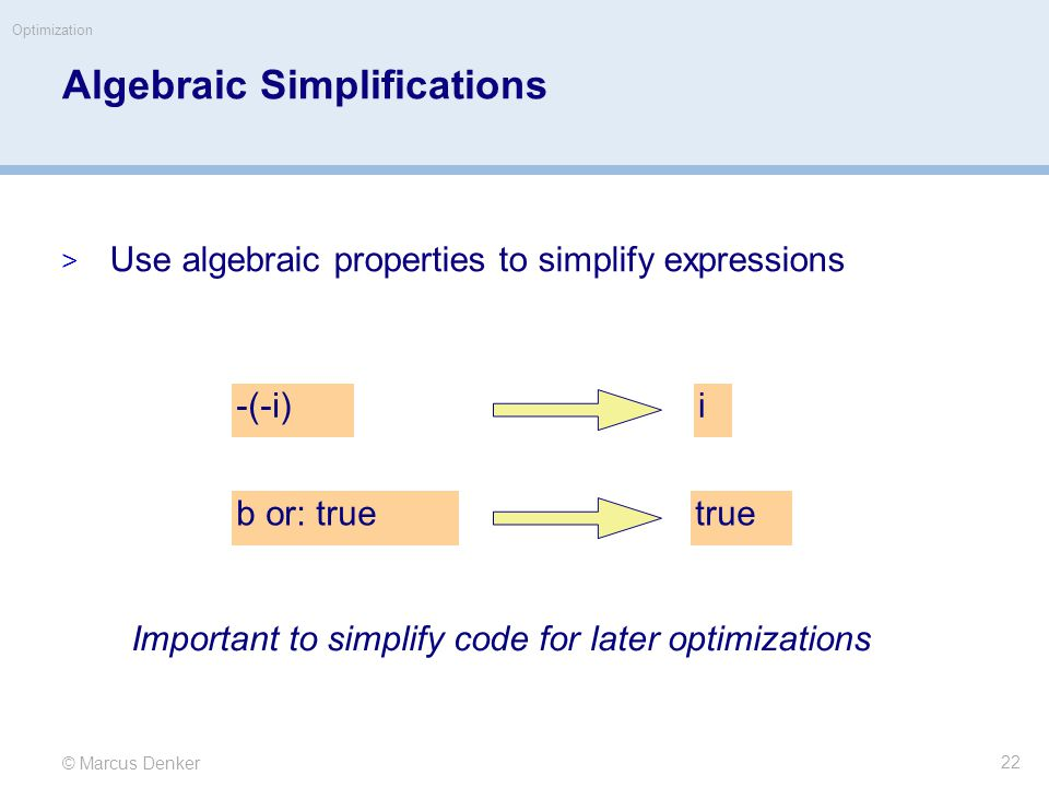 © Marcus Denker Optimization Algebraic Simplifications  Use algebraic properties to simplify expressions -(-i)i b or: truetrue Important to simplify code for later optimizations 22