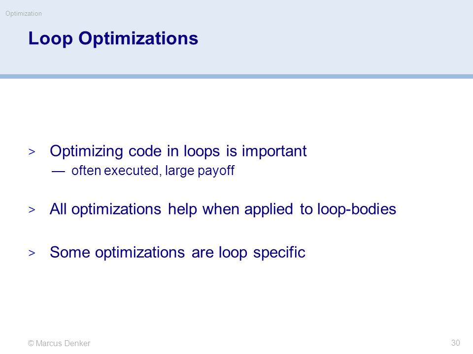 © Marcus Denker Optimization Loop Optimizations  Optimizing code in loops is important —often executed, large payoff  All optimizations help when applied to loop-bodies  Some optimizations are loop specific 30