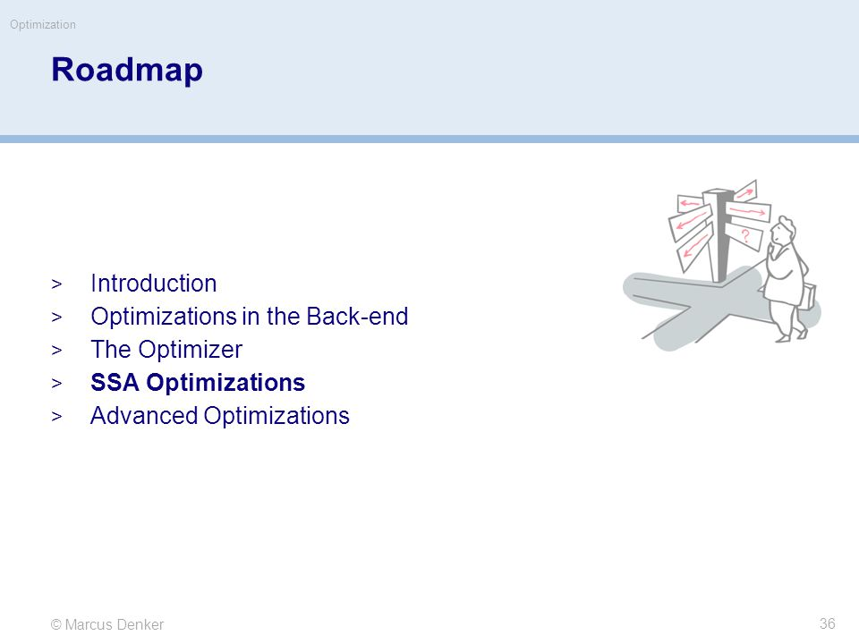 © Marcus Denker Optimization Roadmap  Introduction  Optimizations in the Back-end  The Optimizer  SSA Optimizations  Advanced Optimizations 36